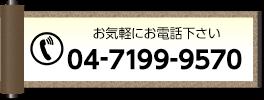 お気軽にお電話ください 04-7199-9570